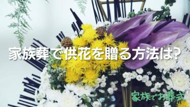 家族葬で供花を贈る方法は?辞退されたら?費用相場や種類もチェック
