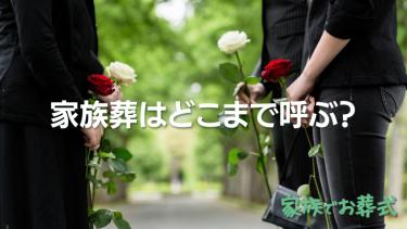家族葬はどこまで呼ぶ?迷ったときの決め方についてもチェック